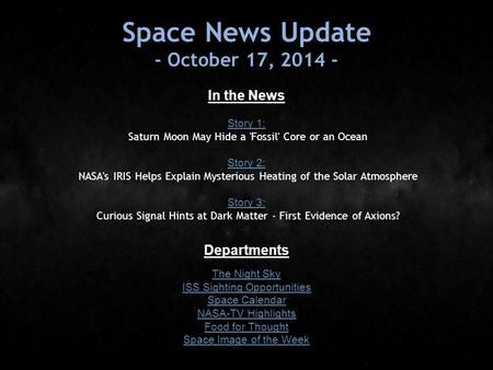Space News Update - October 17, 2014 - In the News Story 1: Story 1: Saturn Moon May Hide a 'Fossil' Core or an Ocean Story 2: Story 2: NASA's IRIS Helps.