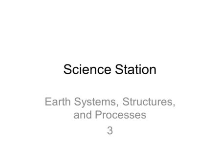 Science Station Earth Systems, Structures, and Processes 3.