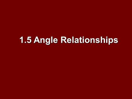 1.5 Angle Relationships. Objectives Identify and use special pairs of angles Identify and use special pairs of angles Identify perpendicular lines Identify.