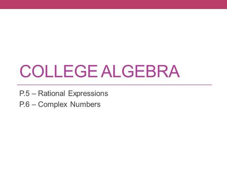 COLLEGE ALGEBRA P.5 – Rational Expressions P.6 – Complex Numbers.