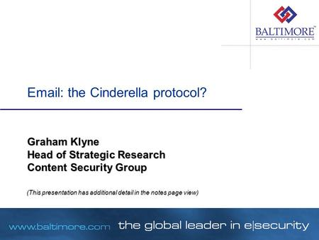 Email: the Cinderella protocol? Graham Klyne Head of Strategic Research Content Security Group (This presentation has additional detail in the notes page.