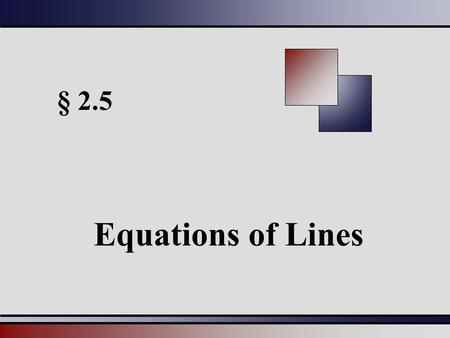 § 2.5 Equations of Lines. Martin-Gay, Intermediate Algebra: A Graphing Approach, 4ed 22 Slope-Intercept Form of a line y = mx + b has a slope of m and.