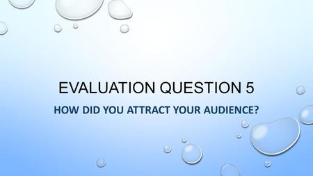 EVALUATION QUESTION 5 HOW DID YOU ATTRACT YOUR AUDIENCE?