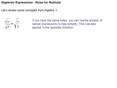 Algebraic Expressions - Rules for Radicals Let's review some concepts from Algebra 1. If you have the same index, you can rewrite division of radical expressions.