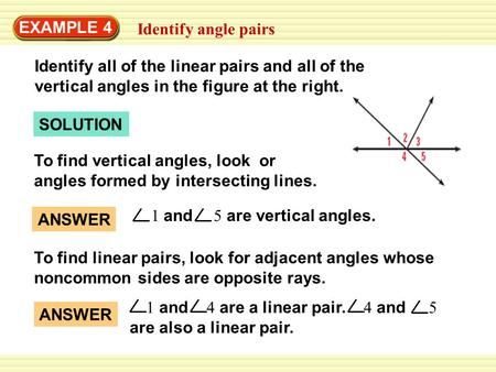 SOLUTION EXAMPLE 4 Identify angle pairs To find vertical angles, look or angles formed by intersecting lines. To find linear pairs, look for adjacent angles.