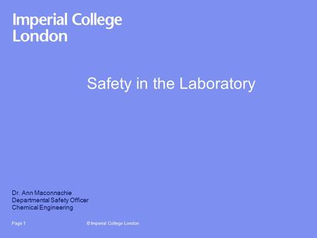 © Imperial College LondonPage 1 Safety in the Laboratory Dr. Ann Maconnachie Departmental Safety Officer Chemical Engineering.