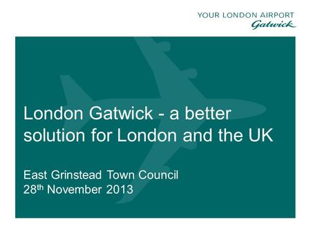 London Gatwick - a better solution for London and the UK East Grinstead Town Council 28 th November 2013 1.
