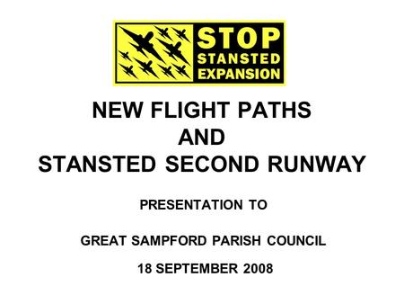 NEW FLIGHT PATHS AND STANSTED SECOND RUNWAY PRESENTATION TO GREAT SAMPFORD PARISH COUNCIL 18 SEPTEMBER 2008.