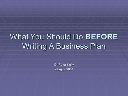 What You Should Do BEFORE Writing A Business Plan Dr Peter Kelly 22 April 2004.