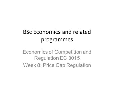 BSc Economics and related programmes Economics of Competition and Regulation EC 3015 Week 8: Price Cap Regulation.