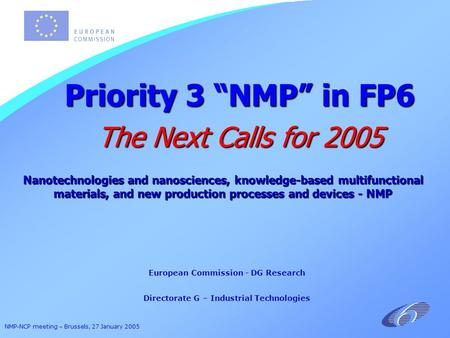 "NMP-NCP meeting – Brussels, 27 January 2005 European Commission - DG Research Directorate G – Industrial Technologies Priority 3 ""NMP"" in FP6 The Next."