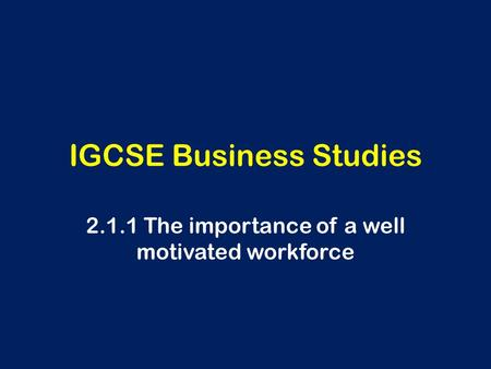 IGCSE Business Studies 2.1.1 The importance of a well motivated workforce.