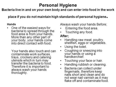 Personal Hygiene Bacteria live in and on your own body and can enter into food in the work place if you do not maintain high standards of personal hygiene.