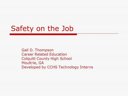 Safety on the Job Gail D. Thompson Career Related Education Colquitt County High School Moultrie, GA Developed by CCHS Technology Interns.