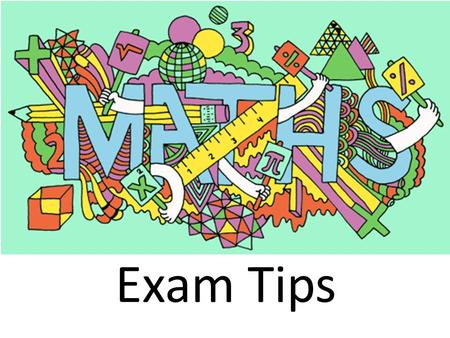 Exam Tips. 1. There are lots of questions on the paper, if you can't do one don't panic.