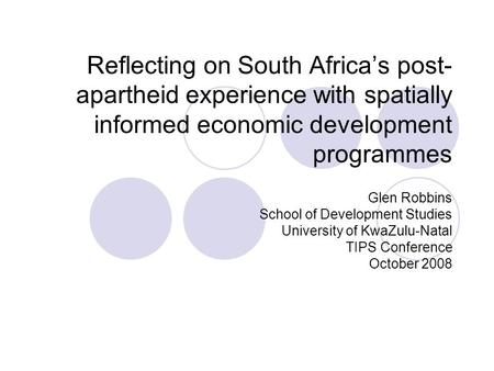 Reflecting on South Africa's post- apartheid experience with spatially informed economic development programmes Glen Robbins School of Development Studies.