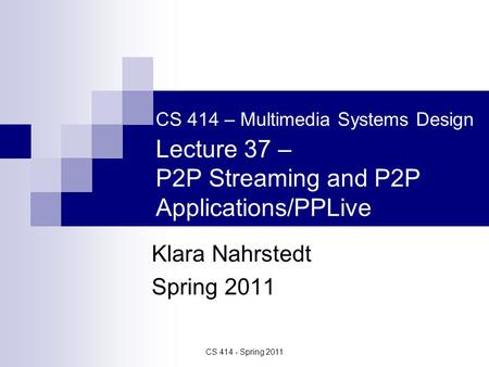 CS 414 - Spring 2011 CS 414 – Multimedia Systems Design Lecture 37 – P2P Streaming and P2P Applications/PPLive Klara Nahrstedt Spring 2011.
