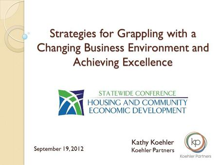 Strategies for Grappling with a Changing Business Environment and Achieving Excellence Kathy Koehler Koehler Partners September 19, 2012.
