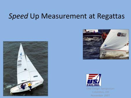 Speed Up Measurement at Regattas One-Design Symposium Columbus, OH November 2007.