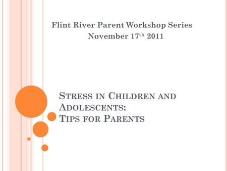 S TRESS IN C HILDREN AND A DOLESCENTS : T IPS FOR P ARENTS Flint River Parent Workshop Series November 17 th 2011.