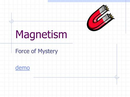 Magnetism Force of Mystery demo. Magnetism Standards Students know magnetic materials and electric currents (moving electric charges) are sources of magnetic.