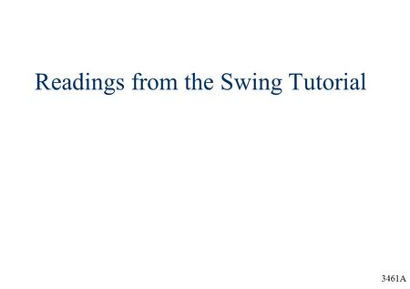 "3461A Readings from the Swing Tutorial. 3461A Overview  The follow is the Table of Contents from the trail ""Creating a GUI with JFC/Swing"" in the ""The."