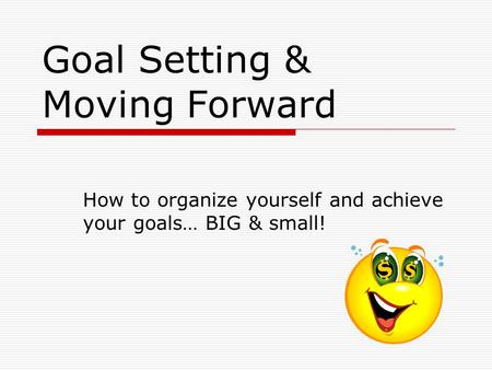 Goal Setting & Moving Forward How to organize yourself and achieve your goals… BIG & small!