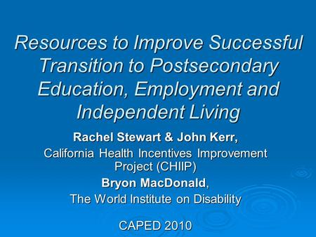 Resources to Improve Successful Transition to Postsecondary Education, Employment and Independent Living Rachel Stewart & John Kerr, California Health.