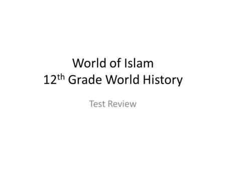 World of Islam 12 th Grade World History Test Review.