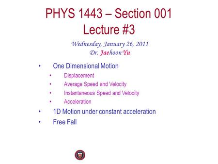 PHYS 1443 – Section 001 Lecture #3 Wednesday, January 26, 2011 Dr. Jaehoon Yu One Dimensional Motion Displacement Average Speed and Velocity Instantaneous.