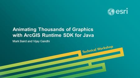 Esri UC 2014 | Technical Workshop | Animating Thousands of Graphics with ArcGIS Runtime SDK for Java Mark Baird and Vijay Gandhi.