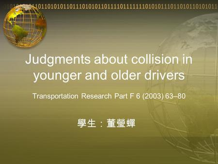 Judgments about collision in younger and older drivers Transportation Research Part F 6 (2003) 63–80 學生:董瑩蟬.