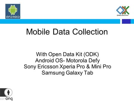 Mobile Data Collection With Open Data Kit (ODK) Android OS- Motorola Defy Sony Ericsson Xperia Pro & Mini Pro Samsung Galaxy Tab.