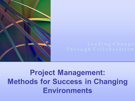 Project Management: Methods for Success in Changing Environments L e a d i n g C h a n g e T h r o u g h C o l l a b o r a t i o n.