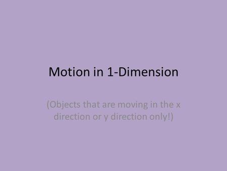 Motion in 1-Dimension (Objects that are moving in the x direction or y direction only!)
