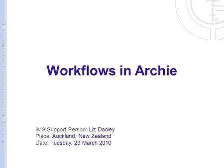 Workflows in Archie IMS Support Person: Liz Dooley Place: Auckland, New Zealand Date: Tuesday, 23 March 2010.