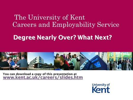 The University of Kent Careers and Employability Service Degree Nearly Over? What Next? You can download a copy of this presentation at www.kent.ac.uk/careers/slides.htm.