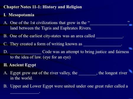 "Chapter Notes 11-1: History and Religion I. Mesopotamia A.One of the 1st civilizations that grew in the ""_________________"" land between the Tigris and."