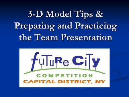 3-D Model Tips & Preparing and Practicing the Team Presentation.