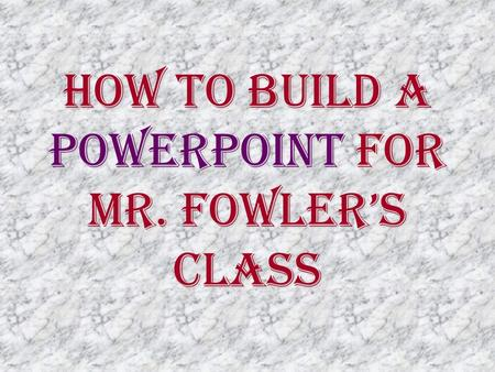 How To Build a PowerPoint for Mr. Fowler's Class.