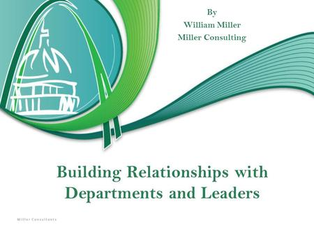 Building Relationships with Departments and Leaders By William Miller Miller Consulting.