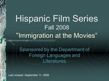 "Hispanic Film Series Fall 2008 "" Immigration at the Movies"" Sponsored by the Department of Foreign Languages and Literatures Last revised: September 11,"