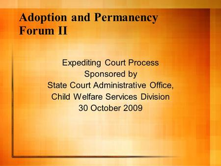 Adoption and Permanency Forum II Expediting Court Process Sponsored by State Court Administrative Office, Child Welfare Services Division 30 October 2009.