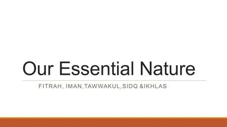 Our Essential Nature FITRAH, IMAN,TAWWAKUL,SIDQ &IKHLAS.