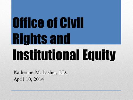 Office of Civil Rights and Institutional Equity Katherine M. Lasher, J.D. April 10, 2014.