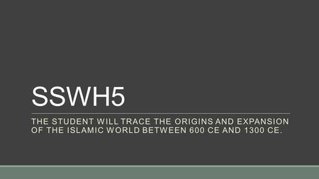 SSWH5 THE STUDENT WILL TRACE THE ORIGINS AND EXPANSION OF THE ISLAMIC WORLD BETWEEN 600 CE AND 1300 CE.