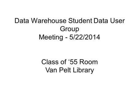 Data Warehouse Student Data User Group Meeting - 5/22/2014 Class of '55 Room Van Pelt Library.