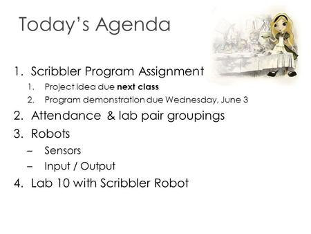 Today's Agenda 1.Scribbler Program Assignment 1.Project idea due next class 2.Program demonstration due Wednesday, June 3 2.Attendance & lab pair groupings.