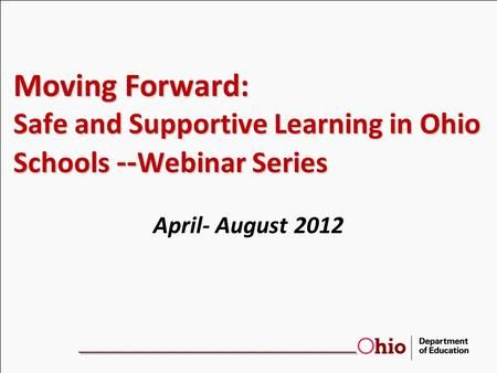 Moving Forward: Safe and Supportive Learning in Ohio Schools -- Webinar Series April- August 2012.
