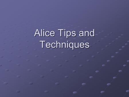 Alice Tips and Techniques. Tips and Techniques I suggest you read the tips and techniques sections at the ends of the chapters. Tells you how to do things.
